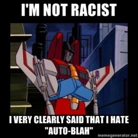 "Racist Starscream sez: I'm not racist, I very clearly said that I hate ""Auto-blah"""